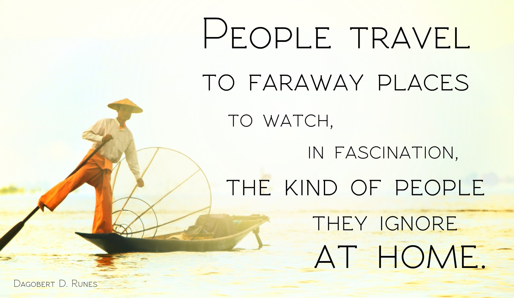 People travel to faraway places to watch, in fascination, the kind of people they ignore at home.