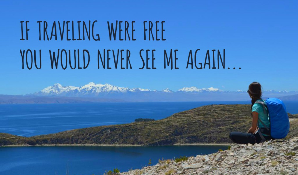 If traveling was free, you'd never see me again.