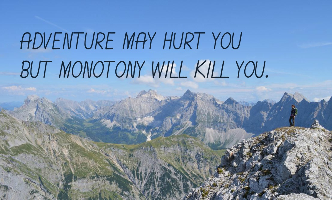 Adventure may hurt you, but monotony will kill you.