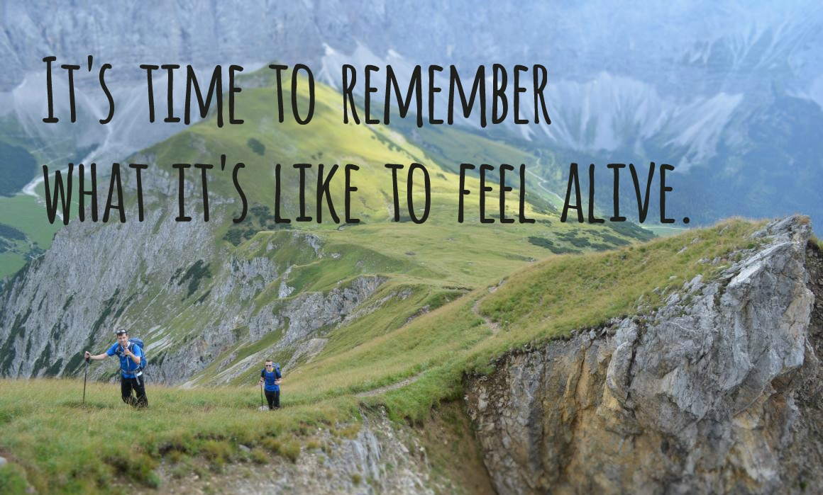 It's time to remember what it's like to feel alive.