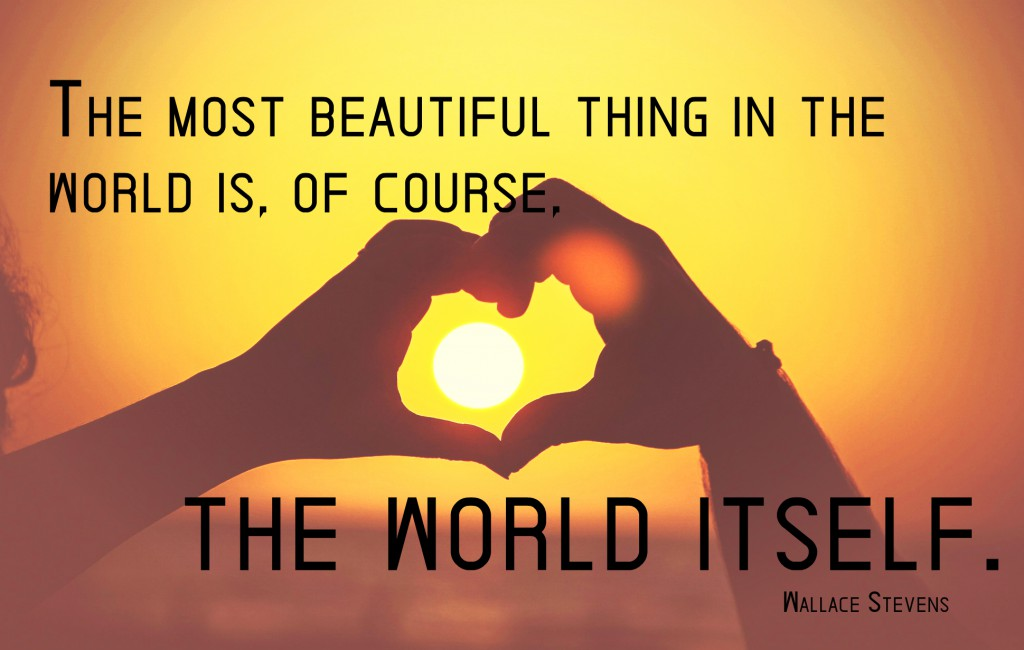 The most beautiful thing in the world, is of course, the world itself.