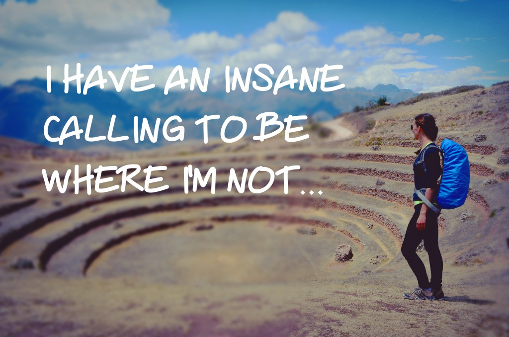 I have an insane calling to be where i'm not.