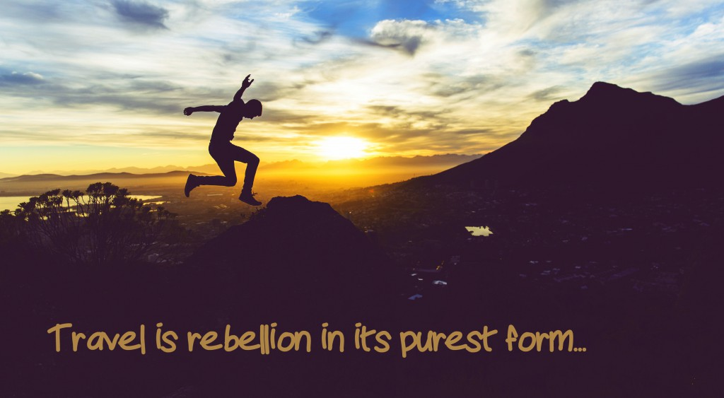 Travel is rebellion in its purest form.